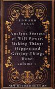 Ancient Secrets of Will Power, Making Things Happen and Getting Things Done: Volume 1