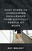 Easy Steps To Overcoming Challenges From Difficult People At Work