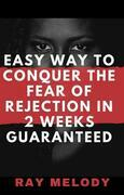 Easy Way To Conquer The Fear Of Rejection In 2 Weeks Guaranteed