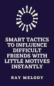 Smart Tactics To Influence Difficult Friends With Little Motives Instantly