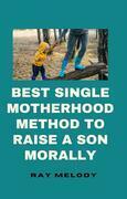 Best Single Motherhood Method To Raise A Son Morally