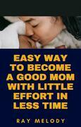 Easy Way To Become A Good Mom With Little Effort In Less Time