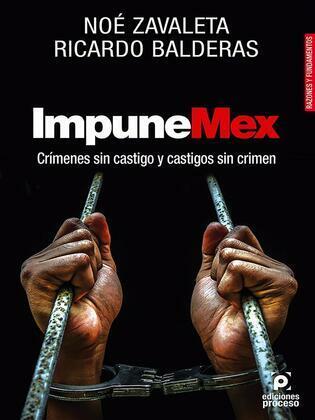 ImpuneMex. Crímenes sin castigo y castigos sin crimen.