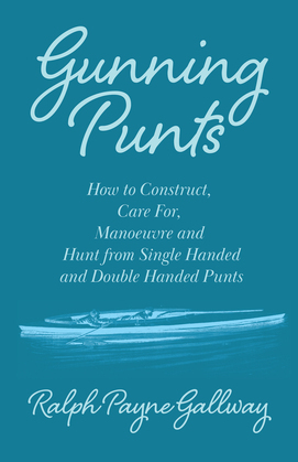 Gunning Punts - How to Construct, Care For, Manoeuvre and Hunt from Single Handed and Double Handed Punts