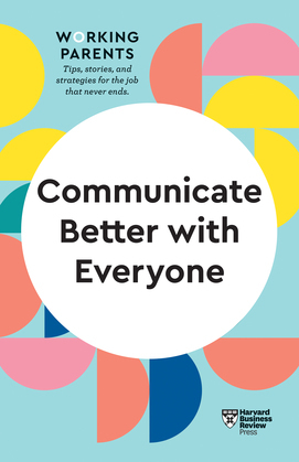 Communicate Better with Everyone (HBR Working Parents Series)