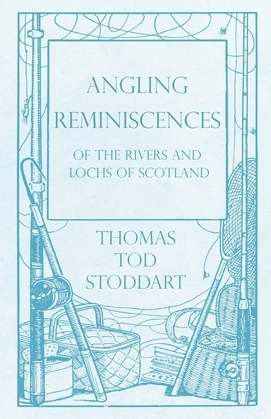 Angling Reminiscences - Of the Rivers and Lochs of Scotland