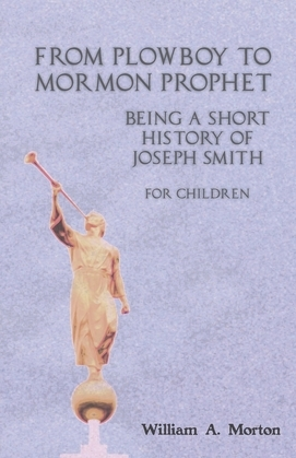 From Plowboy to Mormon Prophet: Being a Short History of Joseph Smith for Children