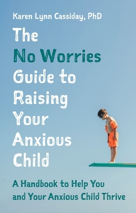 The No Worries Guide to Raising Your Anxious Child