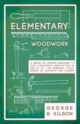 Elementary Woodwork - A Series of Lessons Designed to Give Fundamental Instruction in Use of All the Principal Tools Needed in Carpentry and Joinery - 1893