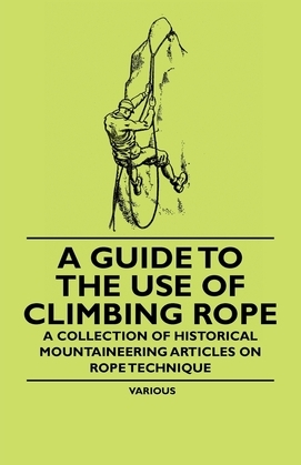 A Guide to the Use of Climbing Rope - A Collection of Historical Mountaineering Articles on Rope Technique