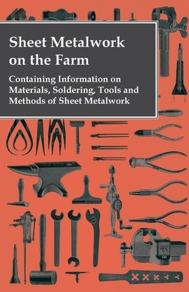 Sheet Metalwork on the Farm - Containing Information on Materials, Soldering, Tools and Methods of Sheet Metalwork