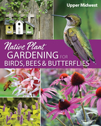 Native Plant Gardening for Birds, Bees & Butterflies: Upper Midwest
