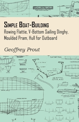 Simple Boat-Building - Rowing Flattie, V-Bottom Sailing Dinghy, Moulded Pram, Hull for Outboard