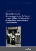 Das konfessionelle Krankenhauswesen Berlins im 19. und frühen 20. Jahrhundert  dargestellt an ausgewählten Einrichtungen