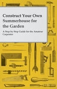 Construct Your Own Summerhouse for the Garden - A Step by Step Guide for the Amateur Carpenter