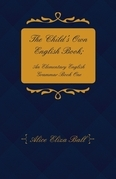 The Child's Own English Book; An Elementary English Grammar - Book One