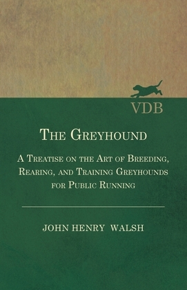 The Greyhound - A Treatise On The Art Of Breeding, Rearing, And Training Greyhounds For Public Running - Their Diseases And Treatment