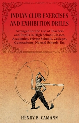 Indian Club Exercises and Exhibition Drills - Arranged for the Use of Teachers and Pupils in High School Classes, Academies, Private Schools, Colleges, Gymnasiums, Normal Schools, Etc.