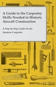 A Guide to the Carpentry Skills Needed in Historic Aircraft Construction - A Step by Step Guide for the Amateur Carpenter