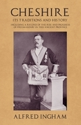 Cheshire - Its Traditions and History - Including a Record of the Rise and Progress of Freemasonry in this Ancient Province