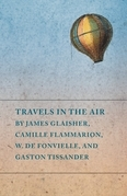 Travels in the Air by James Glaisher, Camille Flammarion, W. de Fonvielle, and Gaston Tissander