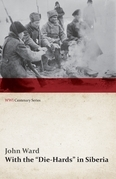"""With the """"Die-Hards"""" in Siberia (WWI Centenary Series)"""