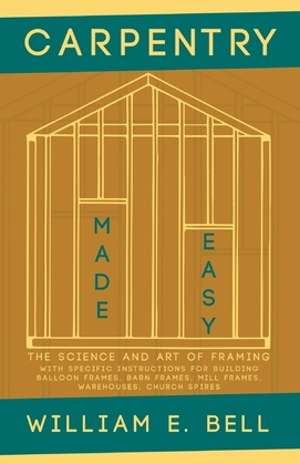Carpentry Made Easy - The Science and Art of Framing  - With Specific Instructions for Building Balloon Frames, Barn Frames, Mill Frames, Warehouses, Church Spires