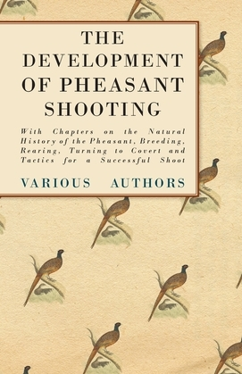 The Development of Pheasant Shooting - With Chapters on the Natural History of the Pheasant, Breeding, Rearing, Turning to Covert and Tactics for a Successful Shoot