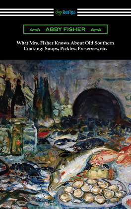 What Mrs. Fisher Knows About Old Southern Cooking: Soups, Pickles, Preserves, etc.