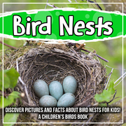Bird Nests: Discover Pictures and Facts About Bird Nests For Kids! A Children's Birds Book