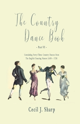 The Country Dance Book - Part VI - Containing Forty-Three Country Dances from The English Dancing Master (1650 - 1728)