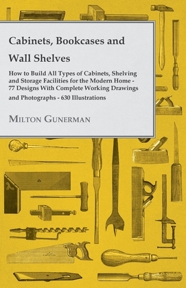Cabinets, Bookcases and Wall Shelves - Hot to Build All Types of Cabinets, Shelving and Storage Facilities for the Modern Home - 77 Designs with Compl