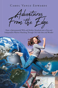 Adventures From the Edge: How a Quintessential Wife and Mother Morphed into a Free and Independent Warrior Marching Through Life with Awe and Wonder