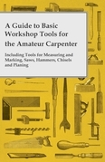 A Guide to Basic Workshop Tools for the Amateur Carpenter - Including Tools for Measuring and Marking, Saws, Hammers, Chisels and Planning