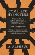 Complete Hypnotism - Mesmerism, Mind-Reading and Spiritualism - How To Hypnotize - Being an Exhaustive and Practical System of Method, Application and Use
