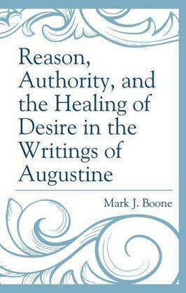 Reason, Authority, and the Healing of Desire in the Writings of Augustine
