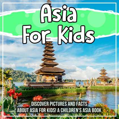 Asia For Kids: Discover Pictures and Facts About Asia For Kids! A Children's Asia Book