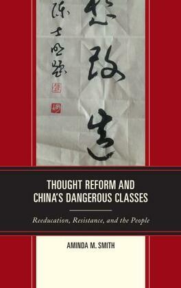 Thought Reform and China's Dangerous Classes: Reeducation, Resistance, and the People