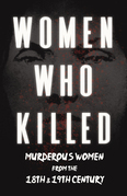 Women Who Killed - Murderous Women from the 18th & 19th Century