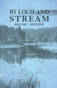 By Loch and Stream - Angling Sketches - With Sixteen Illustrations