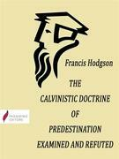 The Calvinistic Doctrine of Predestination Examined and Refuted