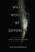 What Would Be Different