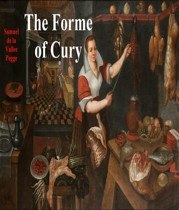 The Forme of Cury: A Roll of Ancient English Cookery