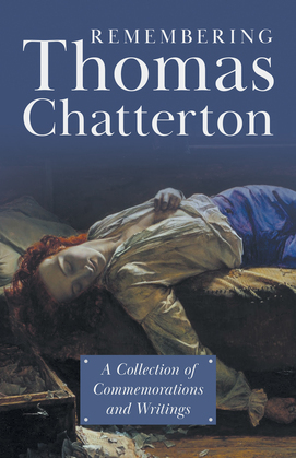 Remembering Thomas Chatterton - A Collection of Commemorations and Writings