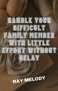 Handle Your Difficult Family Member With Little Effort Without Delay