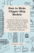 How to Make Clipper Ship Models - A Practical Manual Dealing with Every Aspect of Clipper Ship Modelling from the Simplest Waterline Types to Fine Scale Models Fit for Exhibition Purposes
