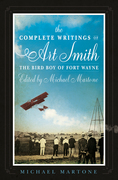 The Complete Writings of Art Smith, the Bird Boy of Fort Wayne, Edited by Michael Martone