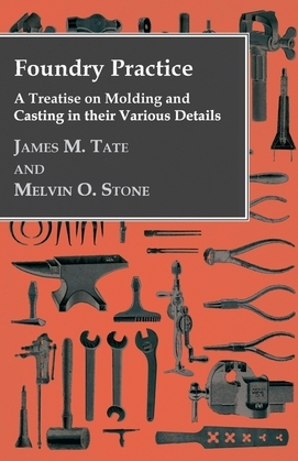 Foundry Practice - A Treatise On Moulding And Casting In Their Various Details