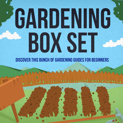 Gardening Box Set: Discover This Bunch Of Gardening Guides For Beginners