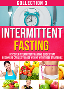 Intermittent Fasting: Collection 3: Discover Intermittent Fasting Guides That Beginners Can Use To Lose Weight With These Strategies